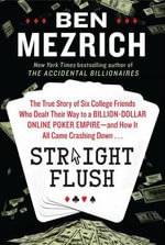 Straight Flush : The True Story of Six College Friends Who Dealt Their Way to a Billion-Dollar Online Poker Empire--And How It All Came Crashing Down . . . - Ben Mezrich