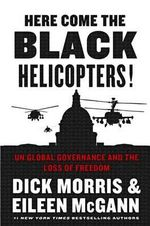Here Come the Black Helicopters! : UN Global Governance and the Loss of Freedom - Dick Morris
