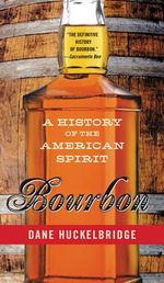 Bourbon : A History of the American Spirit - Dane Huckelbridge