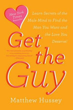 Get the Guy : Learn Secrets of the Male Mind to Find the Man You Want and the Love You Deserve - Matthew Hussey