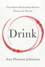 Drink : The Intimate Relationship Between Women and Alcohol - Ann Dowsett Johnston