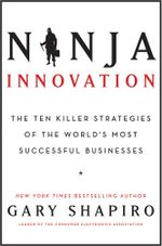 Ninja Innovation : The Ten Killer Strategies of the World's Most Successful Businesses - Gary Shapiro