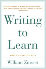 Writing to Learn : How to Write - and Think - Clearly About Any Subject at All - William Zinsser