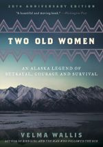 Two Old Women : An Alaska Legend of Betrayal, Courage and Survival - Velma Wallis