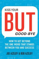 Kiss Your But Goodbye : How to Get Beyond the One Word That Stands Between You and Success - Joseph Azelby