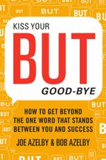 Kiss Your BUT Good-Bye : How to Get Beyond the One Word That Stands Between You and Success - Joseph Azelby