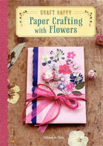 Craft Happy : Paper Crafting with Flowers - Editions de Paris