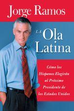 La Ola Latina : Como los Hispanos Estan Transformando la Politica en los Estados Unidos - Jorge Ramos