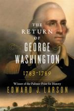 The Return of George Washington, 1783-1789 : 1783-1789 - Richard B Russell Professor of History and Talmadge Professor of Law Edward J Larson