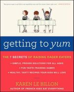 Getting to Yum : The 7 Secrets of Raising Eager Eaters - Karen Le Billon