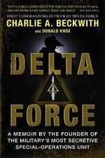 Delta Force : A Memoir by the Founder of the Military's Most Secretive Special-Operations Unit - Charlie A. Beckwith
