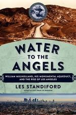 Water to the Angels : William Mulholland, His Monumental Aqueduct, and the Rise of Los Angeles - Les Standiford