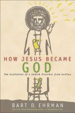 How Jesus Became God : The Exaltation of a Jewish Preacher from Galilee - Bart D. Ehrman