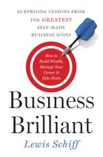 Business Brilliant : Surprising Lessons from the Greatest Self-Made Business Icons - Lewis Schiff