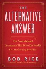 The Alternative Answer : The Nontraditional Investments That Drive the World's Best Performing Portfolios - Bob Rice