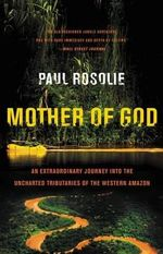 Mother of God : An Extraordinary Journey Into the Uncharted Tributaries of the Western Amazon - Paul Rosolie