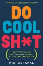 Do Cool Sh*t : Quit Your Day Job, Start Your Own Business, and Live Happily Ever After - Miki Agrawal