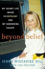 Beyond Belief : My Secret Life Inside Scientology and My Harrowing Escape - Jenna Miscavige Hill