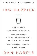 10% Happier : How I Tamed the Voice in My Head, Reduced Stress without Losing My Edge, and Found Self-help That Actually Works : a True Story - Dan Harris