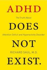 ADHD Does Not Exist : The Truth About Attention Deficit and Hyperactivity Disorder - Richard Saul