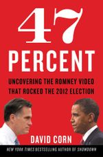 47 Percent : Uncovering the Romney Video That Rocked the 2012 Election - David Corn