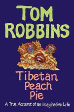 Tibetan Peach Pie : A True Account of an Imaginative Life - Tom Robbins