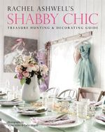 Rachel Ashwell's Shabby Chic Treasure Hunting and Decorating Guide : Quick and Easy Home Decor Tips for the Busy Househ... - Rachel Ashwell