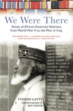 We Were There : Voices of African American Veterans, from World War II to the War in Iraq - Yvonne Latty
