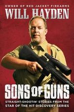 Sons of Guns : Straight-Shootin' Stories from the Star of the Hit Discovery Series - Will Hayden