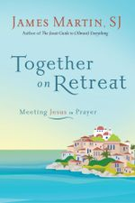 Together on Retreat : Meeting Jesus in Prayer - James Martin
