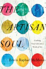 The Artisan Soul : Crafting Your Life into a Work of Art - Erwin Raphael McManus