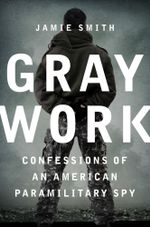 Gray Work : Confessions of an American Paramilitary Spy - Jamie Smith
