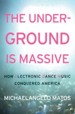 The Underground Is Massive : How Electronic Dance Music Conquered America - Michaelangelo Matos