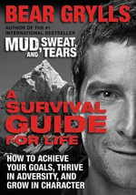 A Survival Guide for Life : How to Achieve Your Goals, Thrive in Adversity, and Grow in Character - Bear Grylls