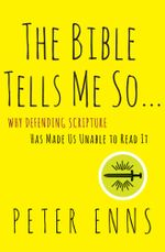 The Bible Tells Me So : Why Defending Scripture Has Made Us Unable to Read It - Peter Enns