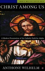 Christ Among Us : A Modern Presentation of the Catholic Faith for Adults, Sixth Edition - Anthony Wilhelm