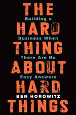 The Hard Thing about Hard Things : Building a Business When There Are No Easy Answers - Ben Horowitz
