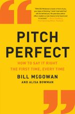 Pitch Perfect : How to Say It Right the First Time, Every Time - Bill McGowan