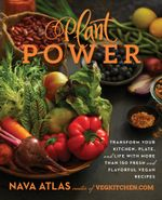 Plant Power : Transform Your Kitchen, Plate, and Life with More Than 150 Fresh and Flavorful Vegan Recipes - Nava Atlas