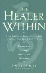 The Healer Within : Using Traditional Chinese Techniques To Release Your Body's Own Medicine *Movement *Massage *Meditation *Breathing - Roger O.M.D. Jahnke