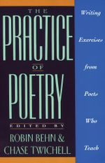The Practice of Poetry : Writing Exercises From Poets Who Teach - Robin Behn