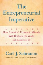The Entrepreneurial Imperative : How America's Economic Miracle Will Reshape the World (and Change Your Life) - Carl J. Schramm, PhD