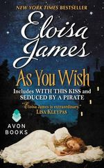 As You Wish : Includes With This Kiss and Seduced By A Pirate - Eloisa James