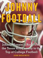 Johnny Football : Johnny Manziel's Road from the Texas Hill Country to the Top of College Football - Josh Katzowitz