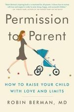 Permission to Parent : How to Raise Your Child with Love and Limits - Robin Berman