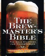 The Brewmaster's Bible : The Gold Standard for Home Brewers - Stephen Snyder