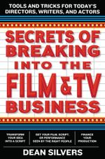 Secrets of Breaking into the Film and TV Business : Tools and Tricks for Today's Directors, Writers, and Actors - Dean Silvers
