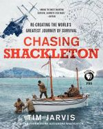 Chasing Shackleton : Re-Creating the World's Greatest Journey of Survival - Tim Jarvis