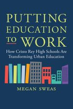 Putting Education to Work : How Cristo Rey High Schools Are Transforming Urban Education - Megan Sweas