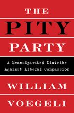 The Pity Party : A Mean-Spirited Diatribe Against Liberal Compassion - William Voegeli